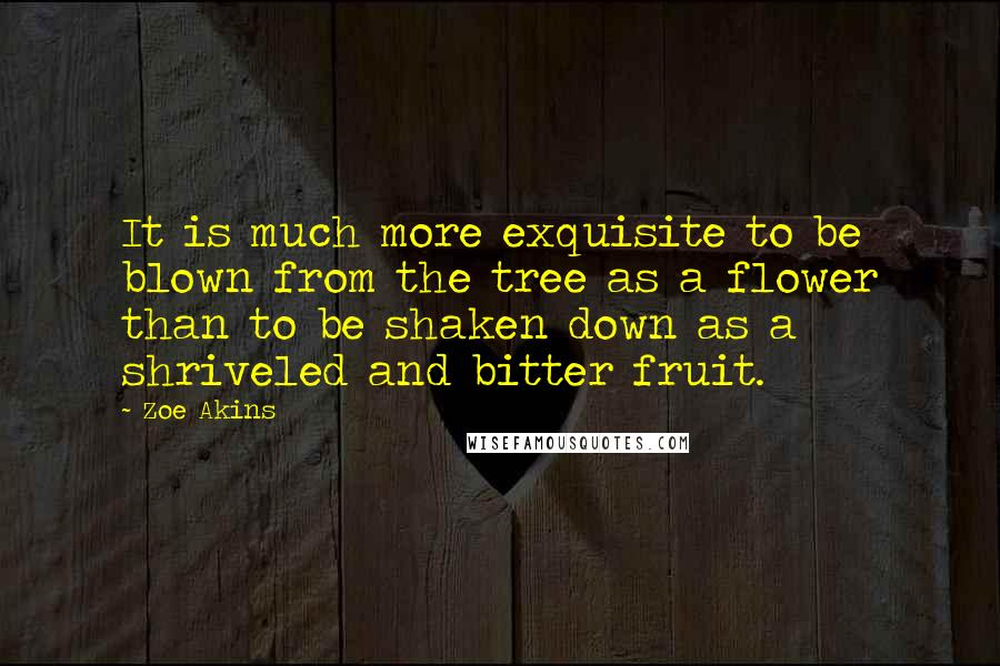 Zoe Akins quotes: It is much more exquisite to be blown from the tree as a flower than to be shaken down as a shriveled and bitter fruit.