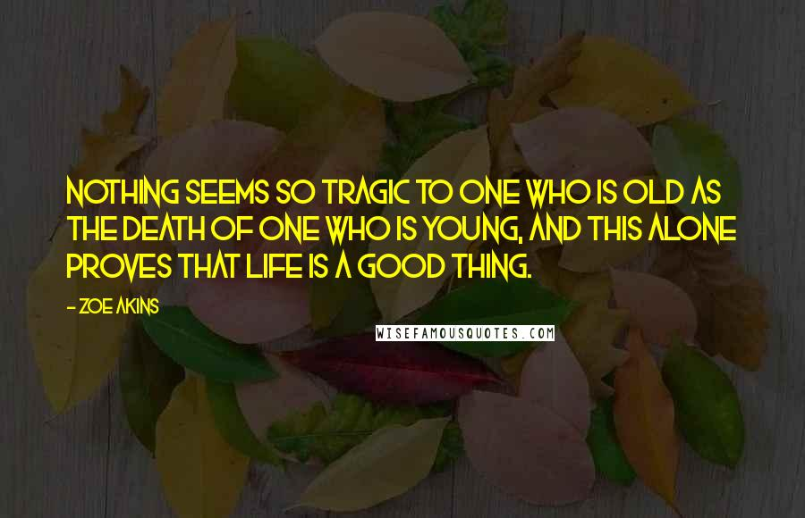 Zoe Akins quotes: Nothing seems so tragic to one who is old as the death of one who is young, and this alone proves that life is a good thing.