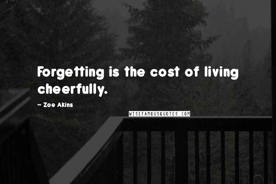 Zoe Akins quotes: Forgetting is the cost of living cheerfully.