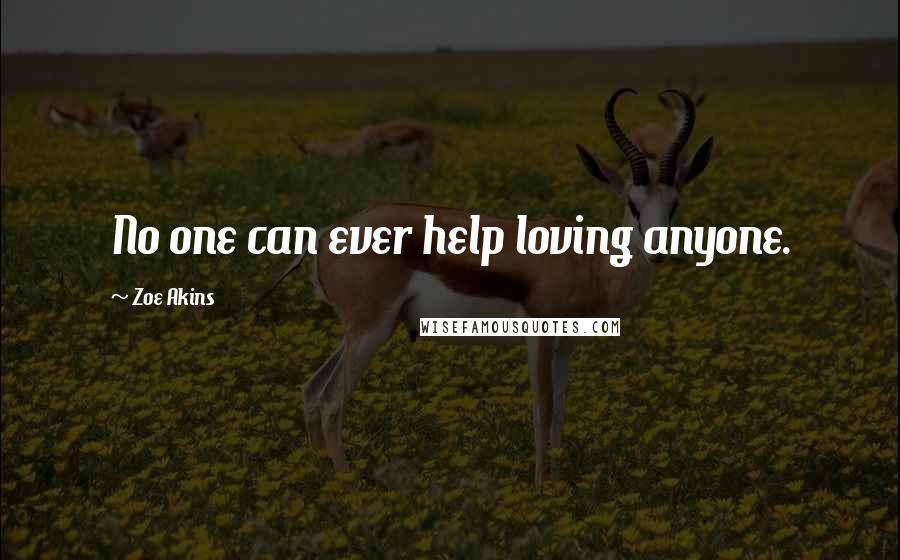 Zoe Akins quotes: No one can ever help loving anyone.