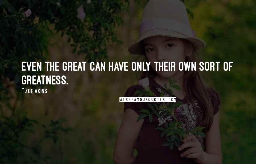 Zoe Akins quotes: Even the great can have only their own sort of greatness.