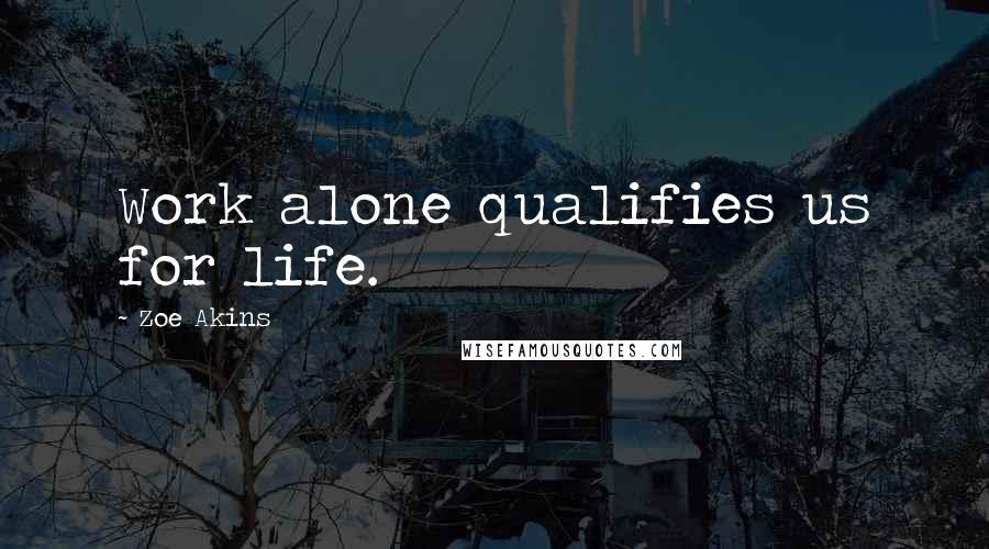 Zoe Akins quotes: Work alone qualifies us for life.