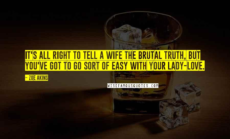 Zoe Akins quotes: It's all right to tell a wife the brutal truth, but you've got to go sort of easy with your lady-love.