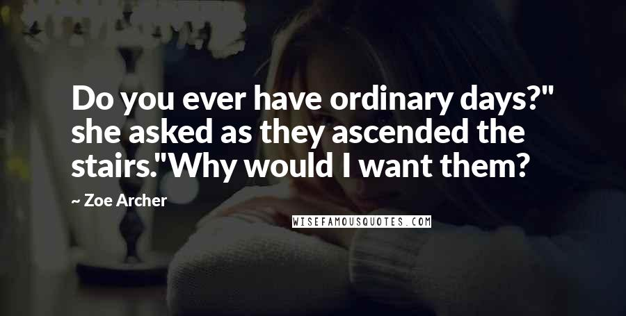 "Zoe Archer quotes: Do you ever have ordinary days?"" she asked as they ascended the stairs.""Why would I want them?"