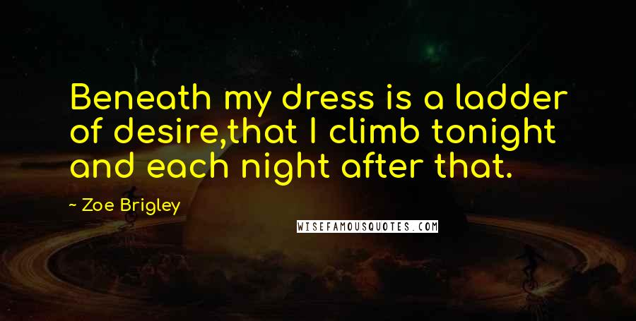 Zoe Brigley quotes: Beneath my dress is a ladder of desire,that I climb tonight and each night after that.