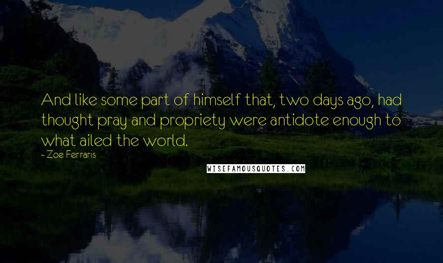Zoe Ferraris quotes: And like some part of himself that, two days ago, had thought pray and propriety were antidote enough to what ailed the world.