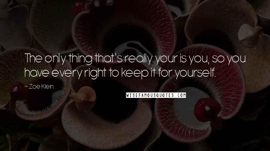 Zoe Klein quotes: The only thing that's really your is you, so you have every right to keep it for yourself.