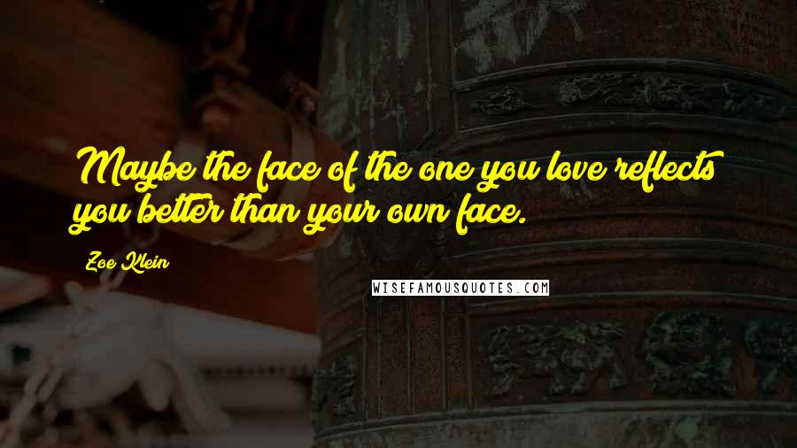 Zoe Klein quotes: Maybe the face of the one you love reflects you better than your own face.