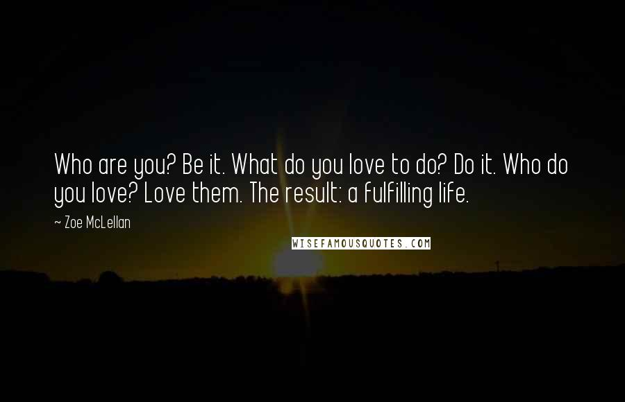 Zoe McLellan quotes: Who are you? Be it. What do you love to do? Do it. Who do you love? Love them. The result: a fulfilling life.