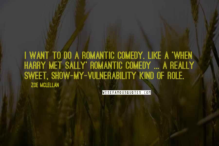 Zoe McLellan quotes: I want to do a romantic comedy. Like a 'When Harry Met Sally' romantic comedy ... A really sweet, show-my-vulnerability kind of role.
