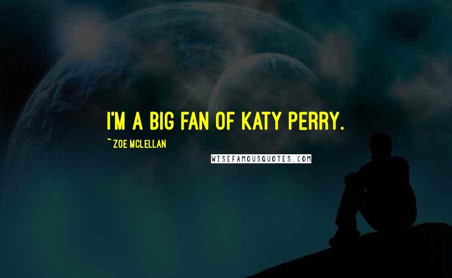 Zoe McLellan quotes: I'm a big fan of Katy Perry.