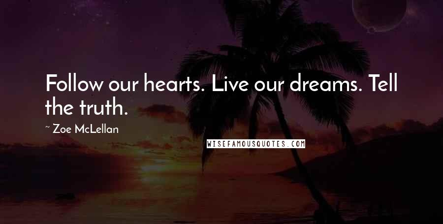 Zoe McLellan quotes: Follow our hearts. Live our dreams. Tell the truth.