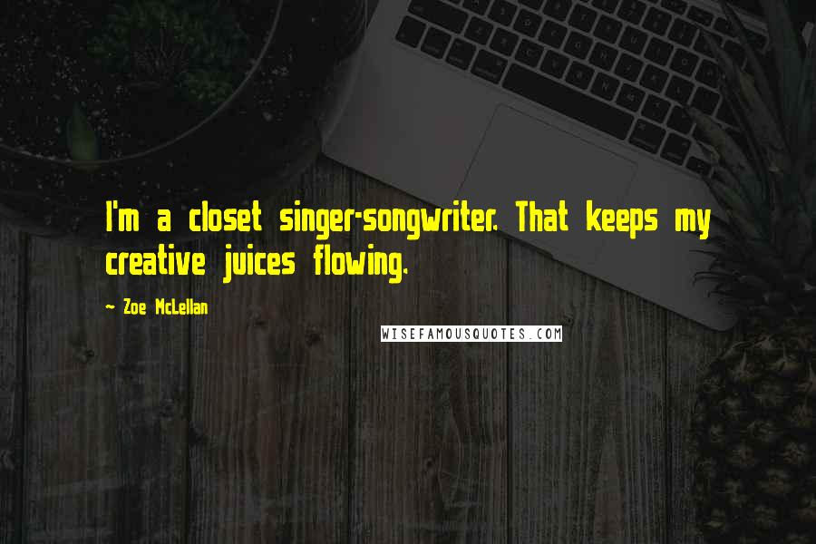 Zoe McLellan quotes: I'm a closet singer-songwriter. That keeps my creative juices flowing.