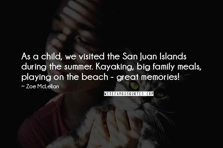 Zoe McLellan quotes: As a child, we visited the San Juan Islands during the summer. Kayaking, big family meals, playing on the beach - great memories!