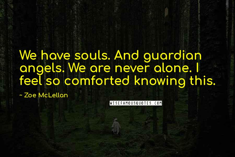 Zoe McLellan quotes: We have souls. And guardian angels. We are never alone. I feel so comforted knowing this.