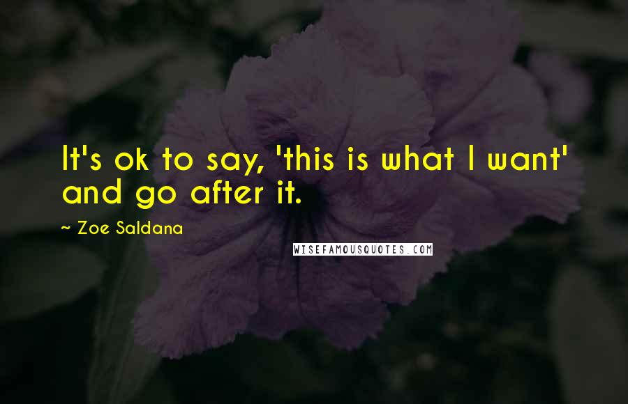 Zoe Saldana quotes: It's ok to say, 'this is what I want' and go after it.