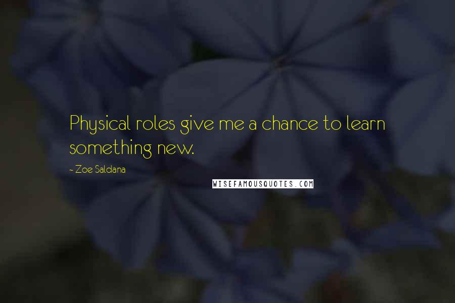 Zoe Saldana quotes: Physical roles give me a chance to learn something new.