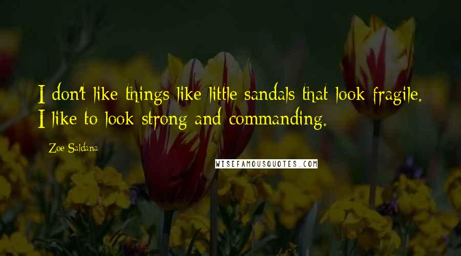 Zoe Saldana quotes: I don't like things like little sandals that look fragile. I like to look strong and commanding.