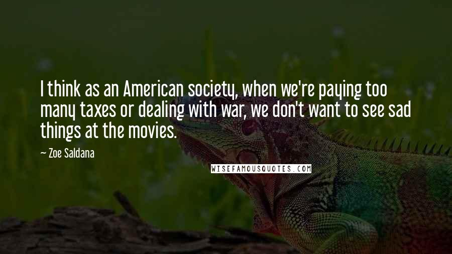 Zoe Saldana quotes: I think as an American society, when we're paying too many taxes or dealing with war, we don't want to see sad things at the movies.