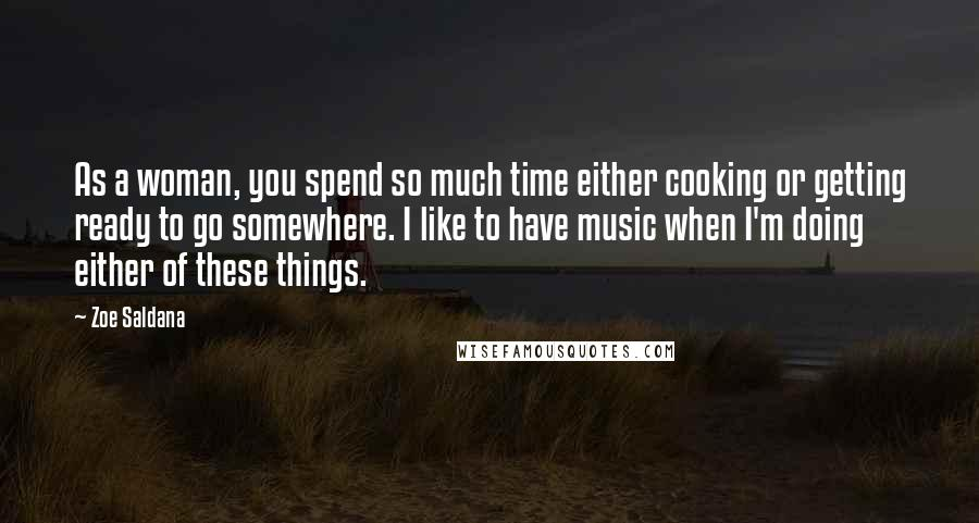 Zoe Saldana quotes: As a woman, you spend so much time either cooking or getting ready to go somewhere. I like to have music when I'm doing either of these things.