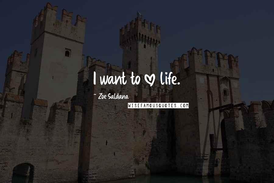 Zoe Saldana quotes: I want to love life.