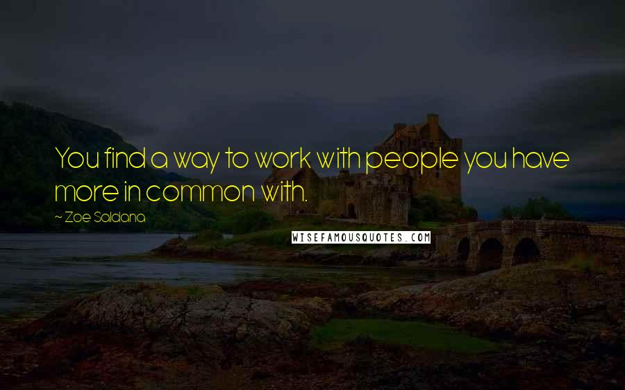 Zoe Saldana quotes: You find a way to work with people you have more in common with.