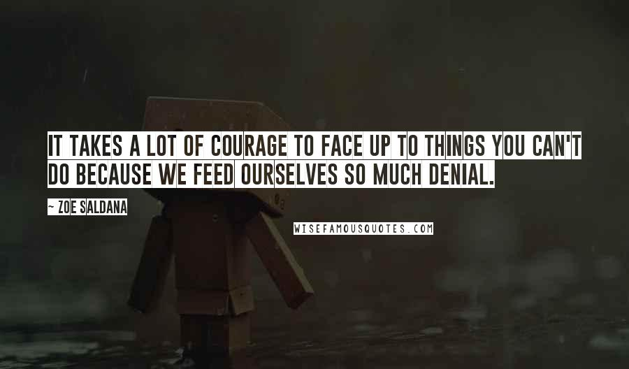 Zoe Saldana quotes: It takes a lot of courage to face up to things you can't do because we feed ourselves so much denial.