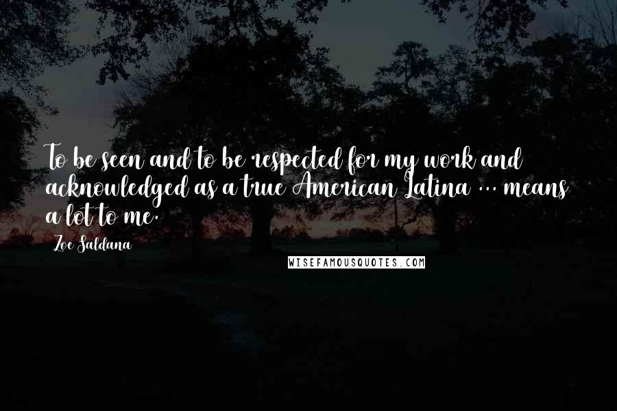 Zoe Saldana quotes: To be seen and to be respected for my work and acknowledged as a true American Latina ... means a lot to me.