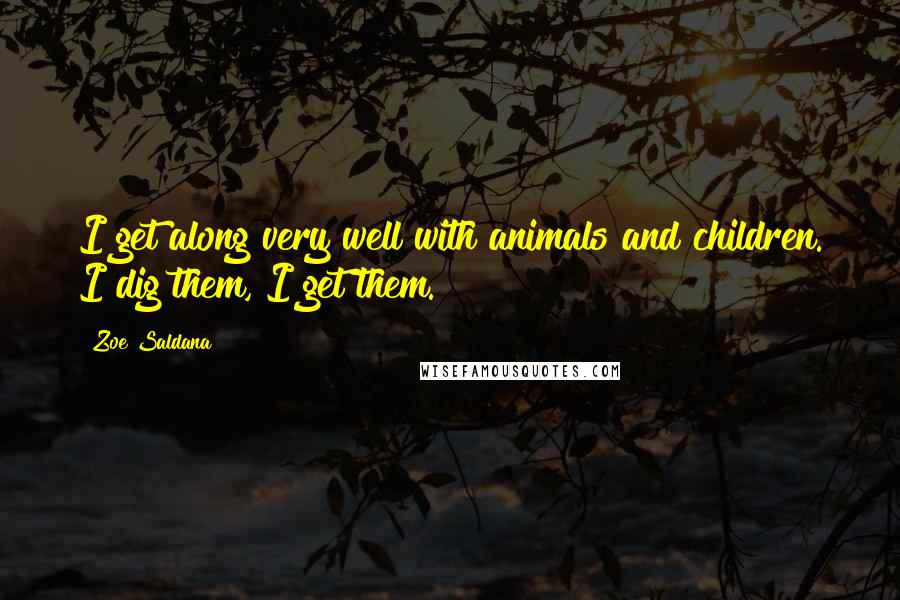Zoe Saldana quotes: I get along very well with animals and children. I dig them, I get them.