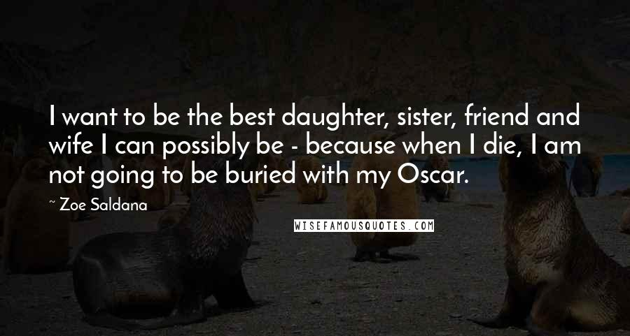 Zoe Saldana quotes: I want to be the best daughter, sister, friend and wife I can possibly be - because when I die, I am not going to be buried with my Oscar.
