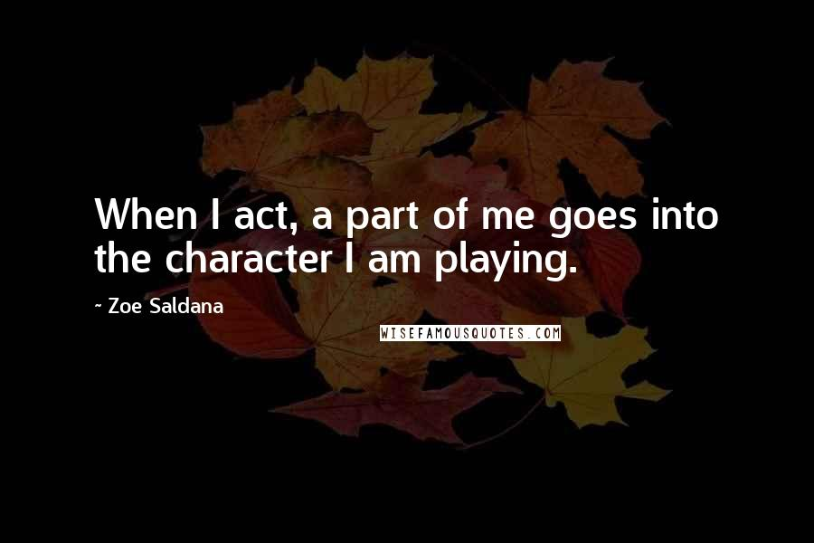 Zoe Saldana quotes: When I act, a part of me goes into the character I am playing.