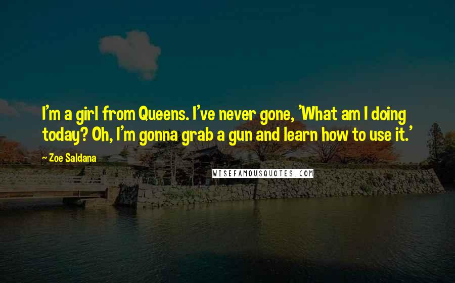 Zoe Saldana quotes: I'm a girl from Queens. I've never gone, 'What am I doing today? Oh, I'm gonna grab a gun and learn how to use it.'