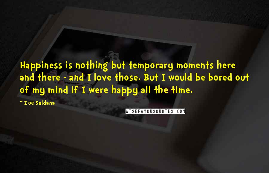 Zoe Saldana quotes: Happiness is nothing but temporary moments here and there - and I love those. But I would be bored out of my mind if I were happy all the time.