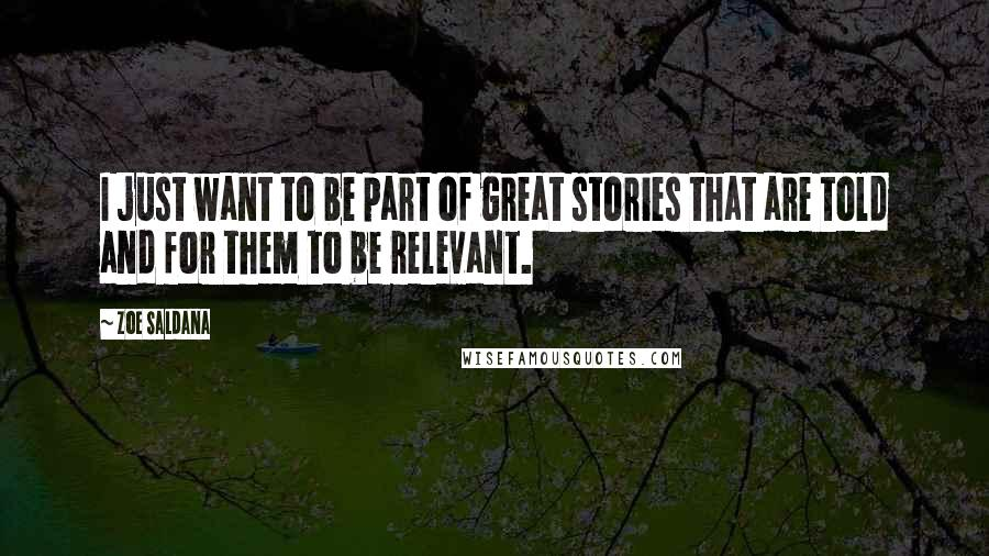 Zoe Saldana quotes: I just want to be part of great stories that are told and for them to be relevant.