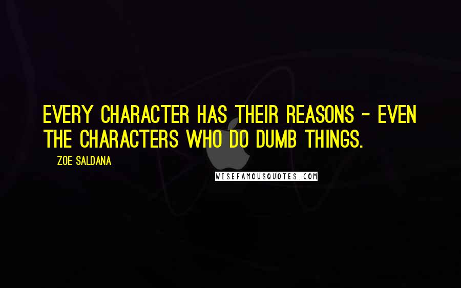 Zoe Saldana quotes: Every character has their reasons - even the characters who do dumb things.
