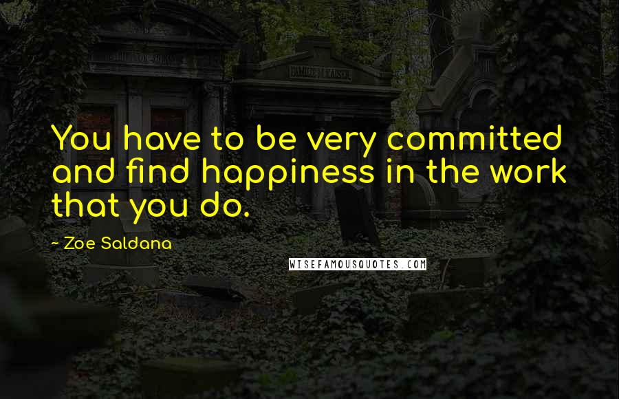 Zoe Saldana quotes: You have to be very committed and find happiness in the work that you do.