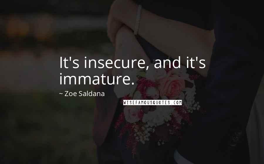 Zoe Saldana quotes: It's insecure, and it's immature.