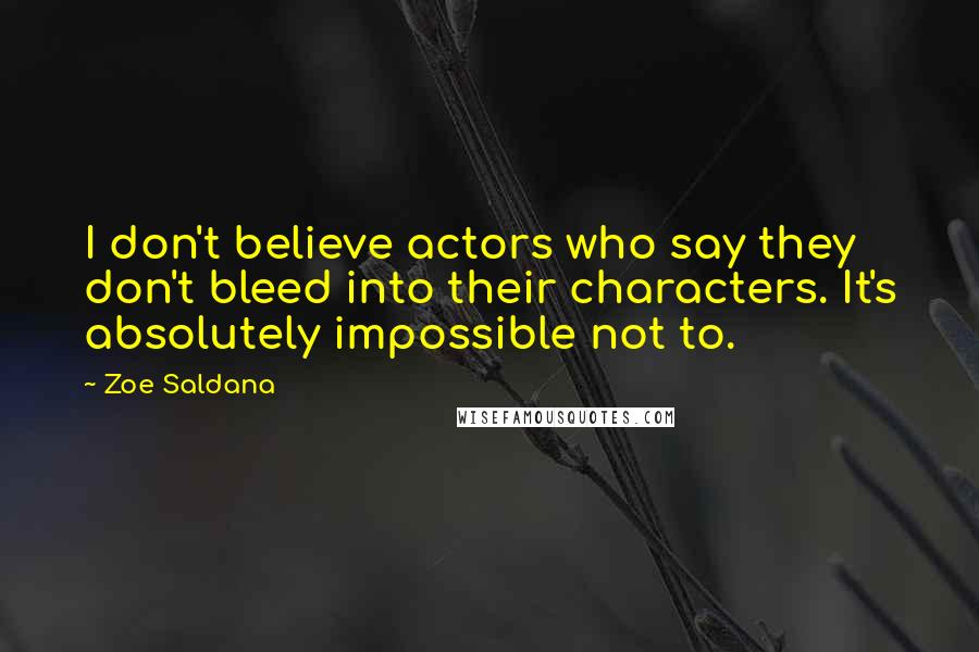 Zoe Saldana quotes: I don't believe actors who say they don't bleed into their characters. It's absolutely impossible not to.