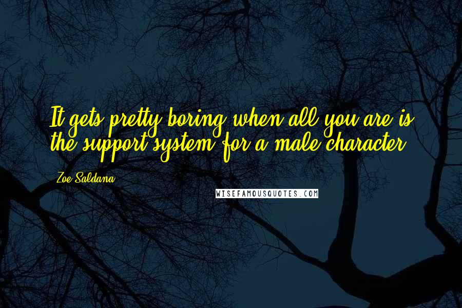 Zoe Saldana quotes: It gets pretty boring when all you are is the support system for a male character.