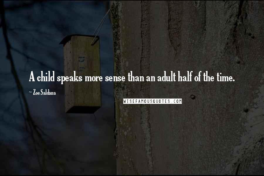 Zoe Saldana quotes: A child speaks more sense than an adult half of the time.