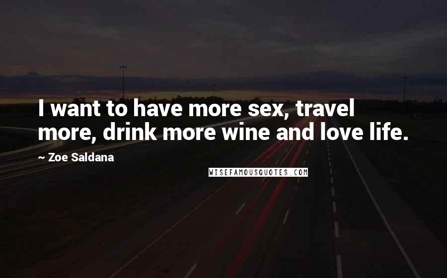 Zoe Saldana quotes: I want to have more sex, travel more, drink more wine and love life.