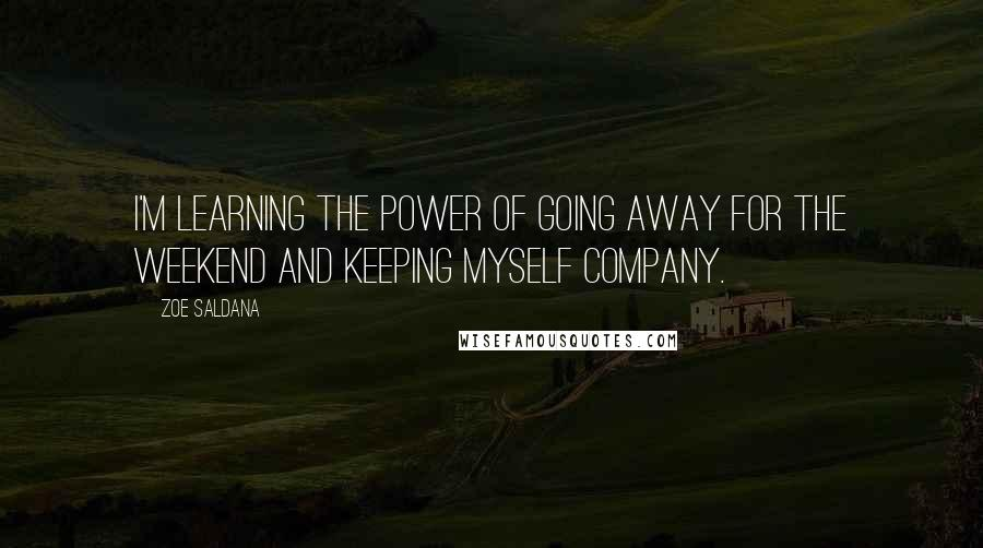 Zoe Saldana quotes: I'm learning the power of going away for the weekend and keeping myself company.