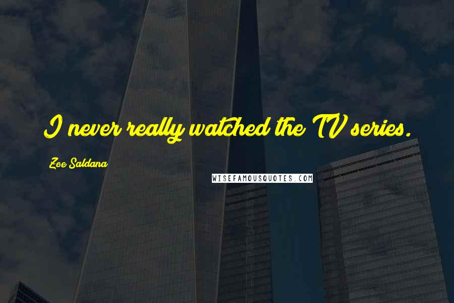 Zoe Saldana quotes: I never really watched the TV series.