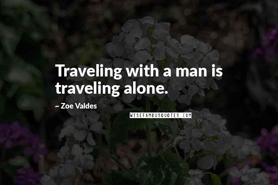 Zoe Valdes quotes: Traveling with a man is traveling alone.