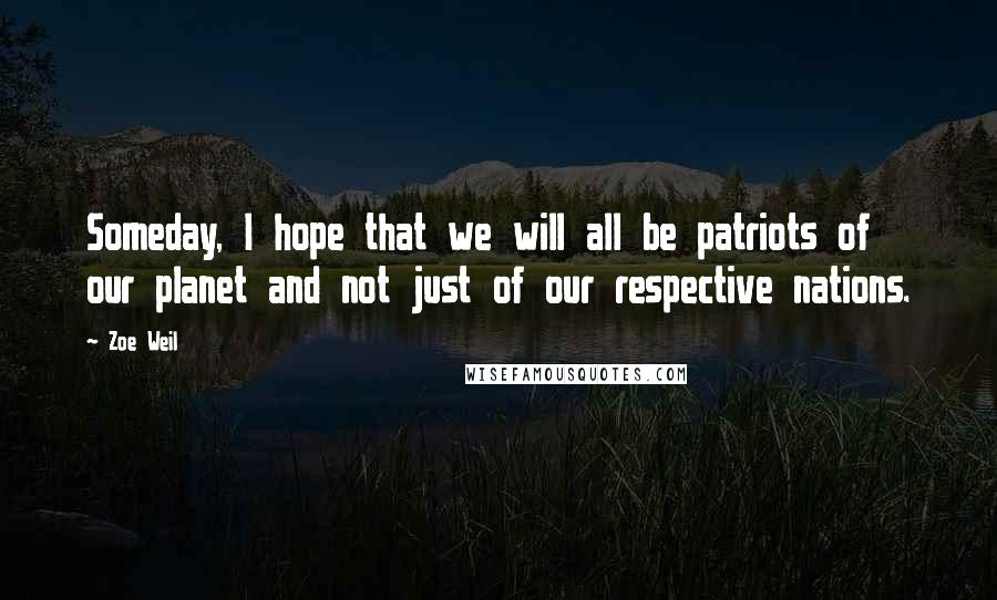 Zoe Weil quotes: Someday, I hope that we will all be patriots of our planet and not just of our respective nations.