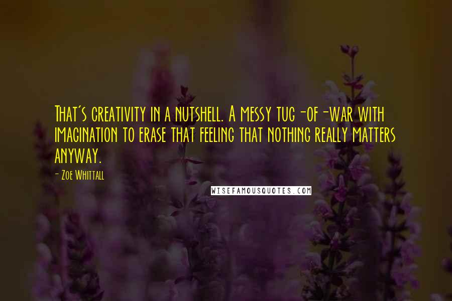 Zoe Whittall quotes: That's creativity in a nutshell. A messy tug-of-war with imagination to erase that feeling that nothing really matters anyway.