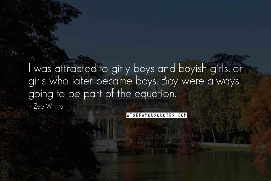 Zoe Whittall quotes: I was attracted to girly boys and boyish girls, or girls who later became boys. Boy were always going to be part of the equation.