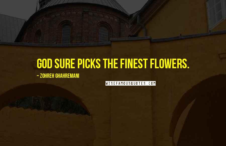 Zohreh Ghahremani quotes: God sure picks the finest flowers.
