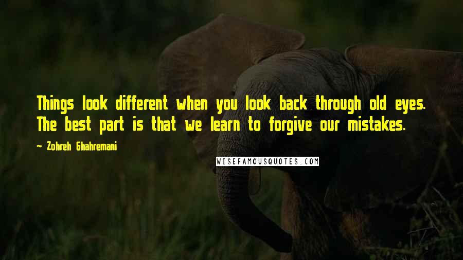 Zohreh Ghahremani quotes: Things look different when you look back through old eyes. The best part is that we learn to forgive our mistakes.