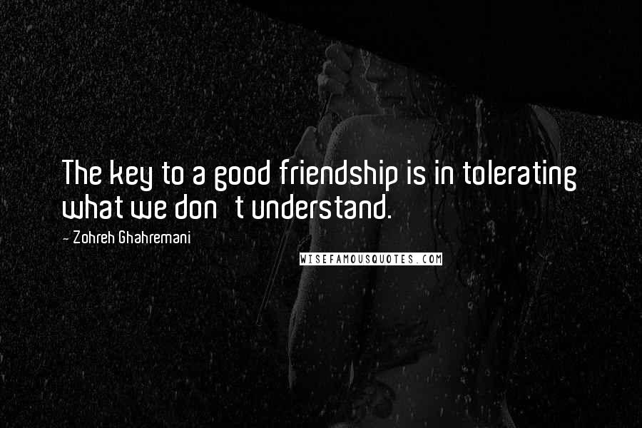 Zohreh Ghahremani quotes: The key to a good friendship is in tolerating what we don't understand.